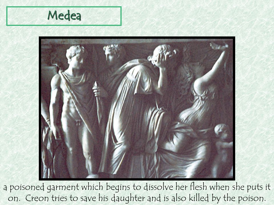 a poisoned garment which begins to dissolve her flesh when she puts it on. Creon tries to save his daughter and is also killed by the poison. Medea