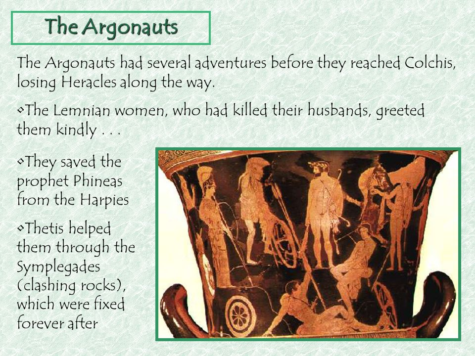 The Argonauts The Argonauts had several adventures before they reached Colchis, losing Heracles along the way. The Lemnian women, who had killed their