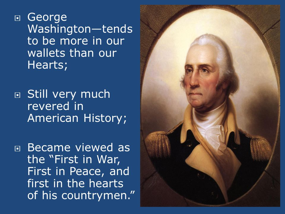  George Washington—tends to be more in our wallets than our Hearts;  Still very much revered in American History;  Became viewed as the First in War, First in Peace, and first in the hearts of his countrymen.