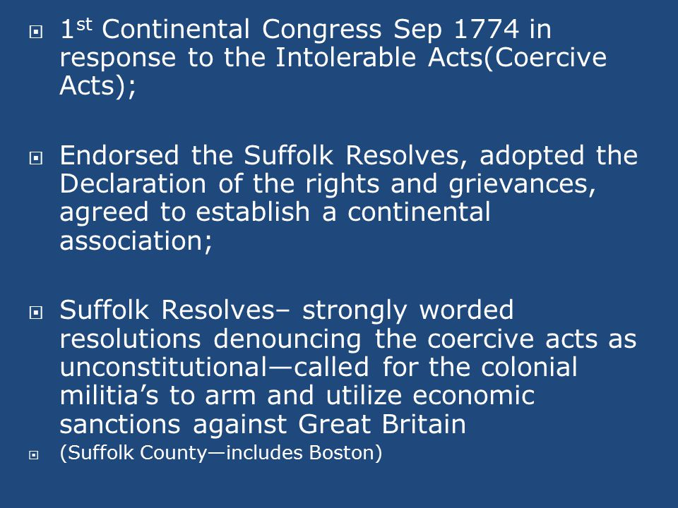  1 st Continental Congress Sep 1774 in response to the Intolerable Acts(Coercive Acts);  Endorsed the Suffolk Resolves, adopted the Declaration of the rights and grievances, agreed to establish a continental association;  Suffolk Resolves– strongly worded resolutions denouncing the coercive acts as unconstitutional—called for the colonial militia's to arm and utilize economic sanctions against Great Britain  (Suffolk County—includes Boston)