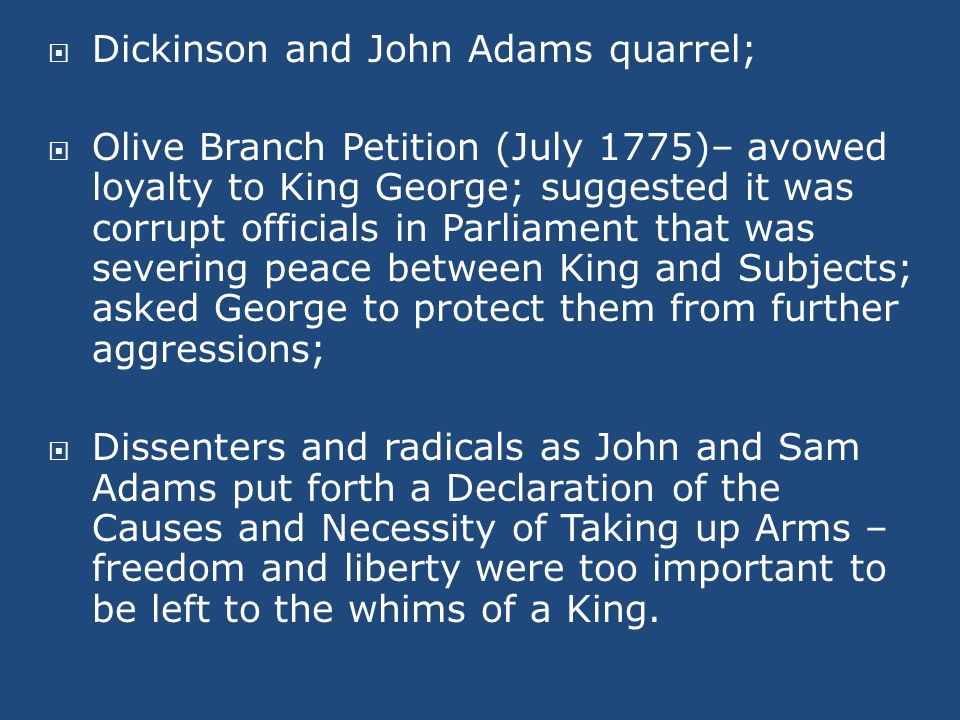  Dickinson and John Adams quarrel;  Olive Branch Petition (July 1775)– avowed loyalty to King George; suggested it was corrupt officials in Parliament that was severing peace between King and Subjects; asked George to protect them from further aggressions;  Dissenters and radicals as John and Sam Adams put forth a Declaration of the Causes and Necessity of Taking up Arms – freedom and liberty were too important to be left to the whims of a King.