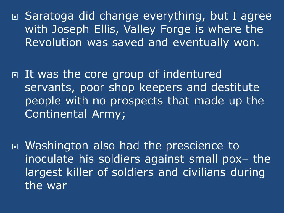  Saratoga did change everything, but I agree with Joseph Ellis, Valley Forge is where the Revolution was saved and eventually won.