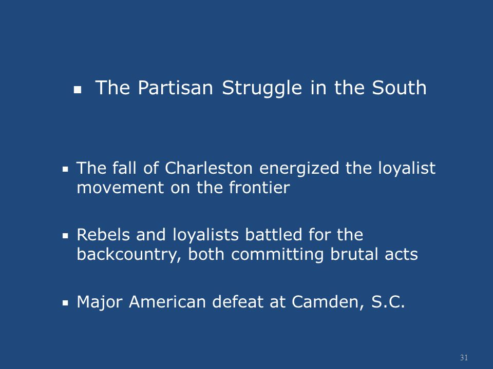 The Partisan Struggle in the South  The fall of Charleston energized the loyalist movement on the frontier  Rebels and loyalists battled for the backcountry, both committing brutal acts  Major American defeat at Camden, S.C.