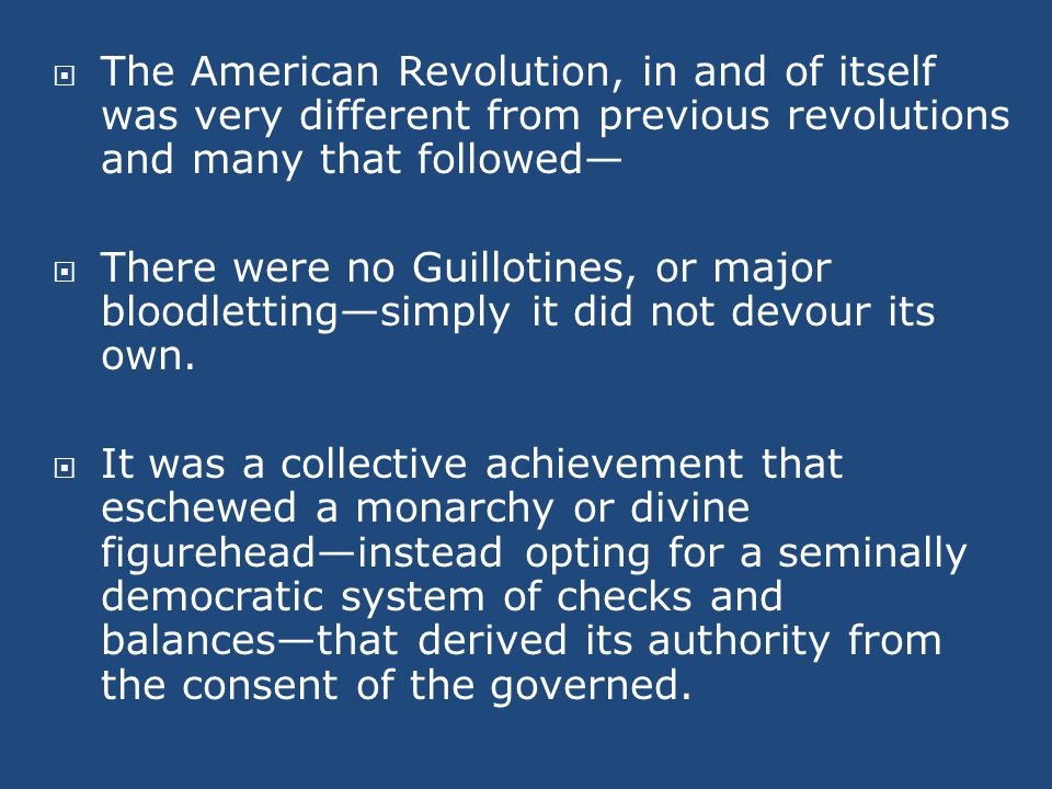  The American Revolution, in and of itself was very different from previous revolutions and many that followed—  There were no Guillotines, or major bloodletting—simply it did not devour its own.