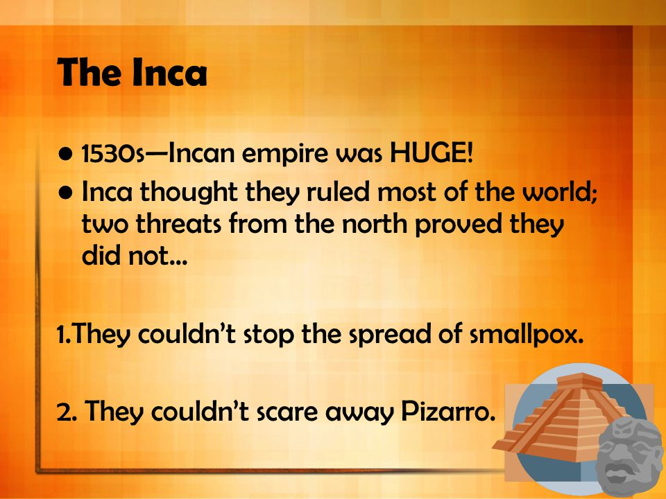 The Inca 1530s—Incan empire was HUGE! Inca thought they ruled most of the world; two threats from the north proved they did not... 1.They couldn't sto