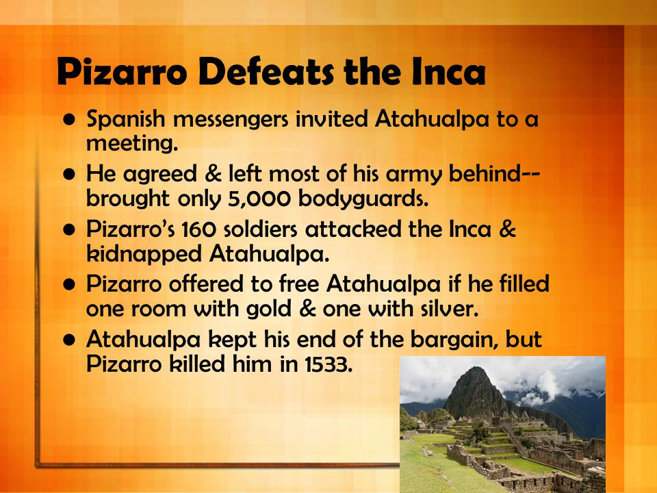 Pizarro Defeats the Inca Spanish messengers invited Atahualpa to a meeting. He agreed & left most of his army behind-- brought only 5,000 bodyguards.