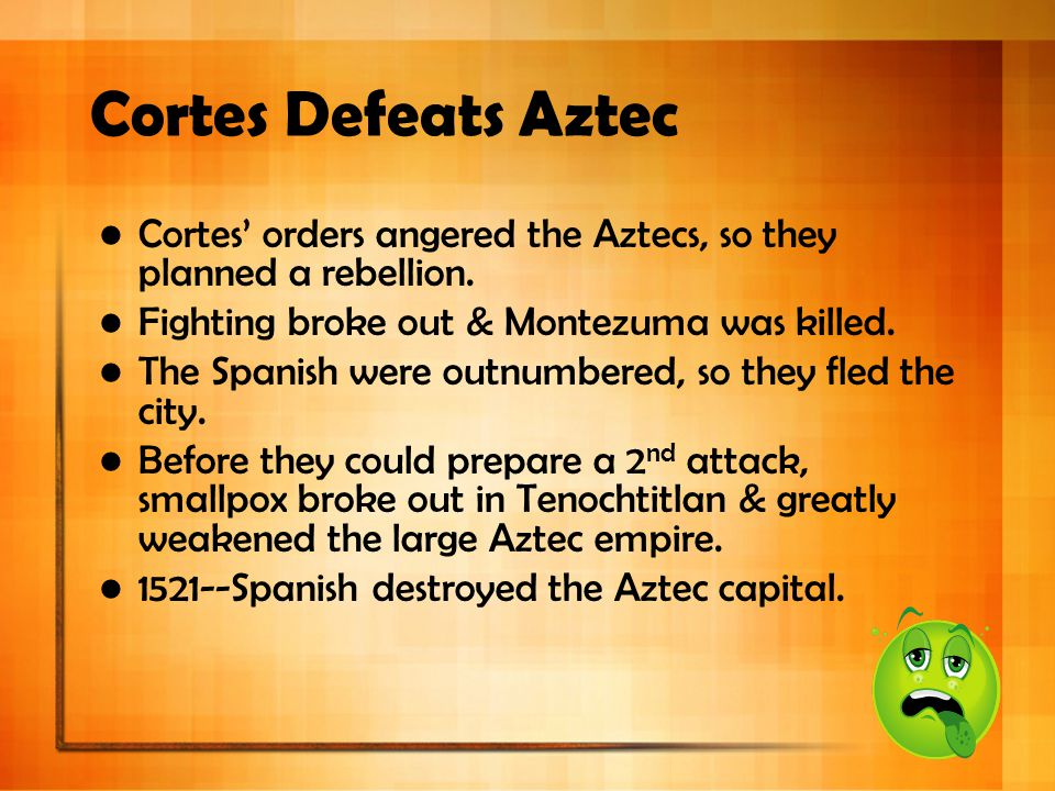 Cortes Defeats Aztec Cortes' orders angered the Aztecs, so they planned a rebellion. Fighting broke out & Montezuma was killed. The Spanish were outnu