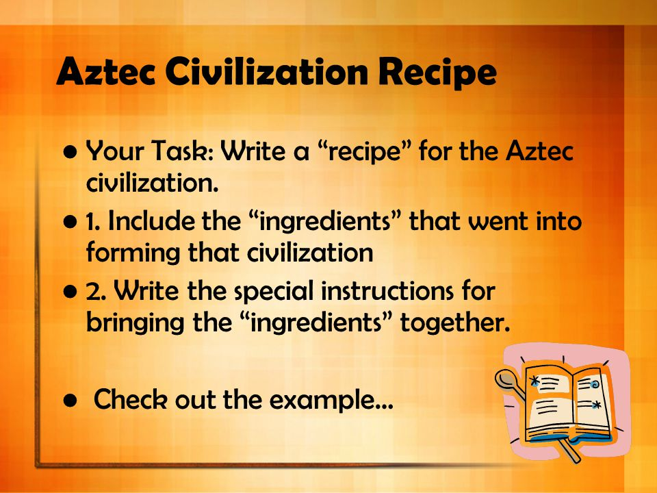 "Aztec Civilization Recipe Your Task: Write a ""recipe"" for the Aztec civilization. 1. Include the ""ingredients"" that went into forming that civilizatio"