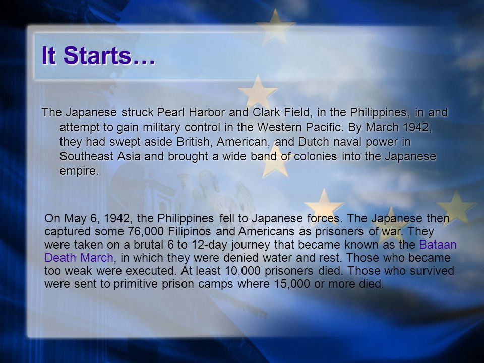 It Starts… The Japanese struck Pearl Harbor and Clark Field, in the Philippines, in and attempt to gain military control in the Western Pacific.