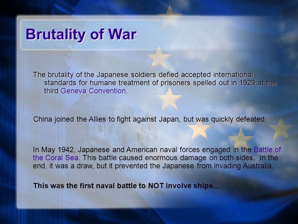 Brutality of War The brutality of the Japanese soldiers defied accepted international standards for humane treatment of prisoners spelled out in 1929 at the third Geneva Convention.