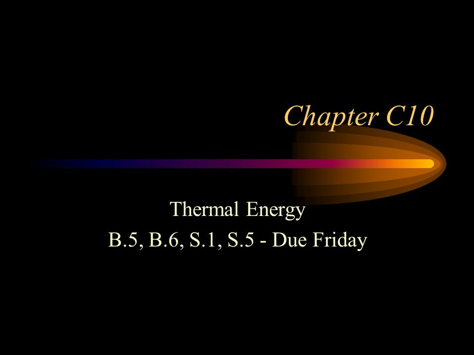 Chapter C10 Thermal Energy B.5, B.6, S.1, S.5 - Due Friday