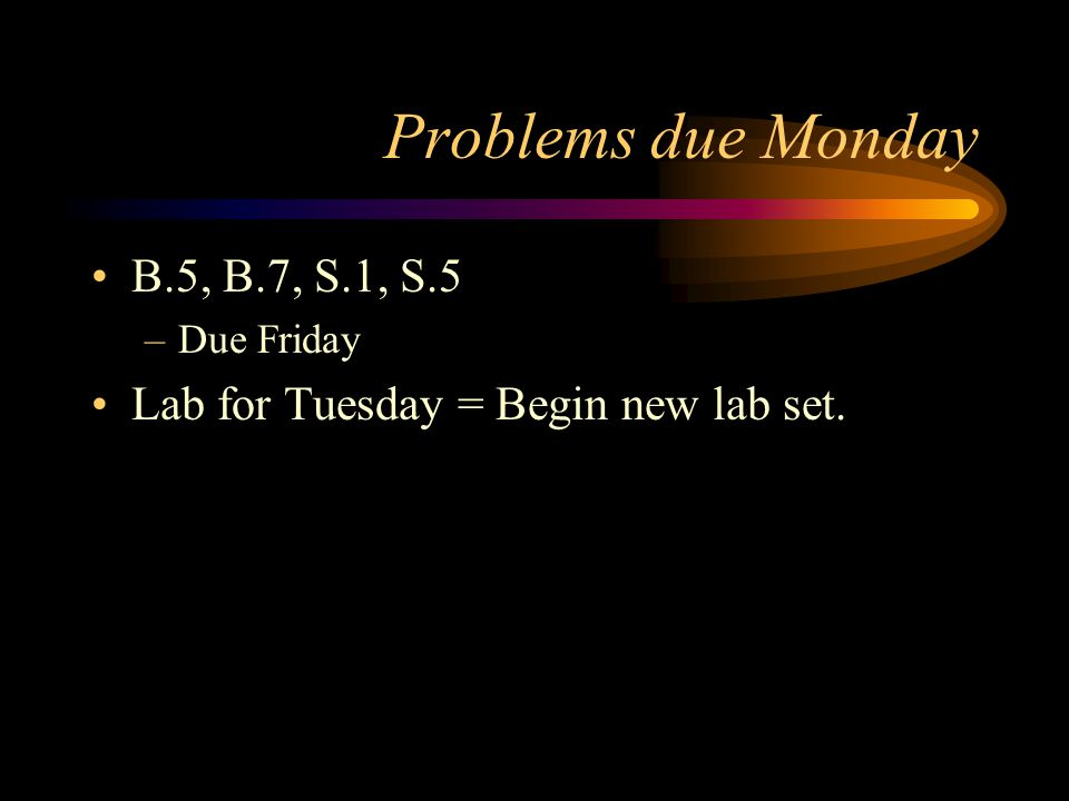 Problems due Monday B.5, B.7, S.1, S.5 –Due Friday Lab for Tuesday = Begin new lab set.