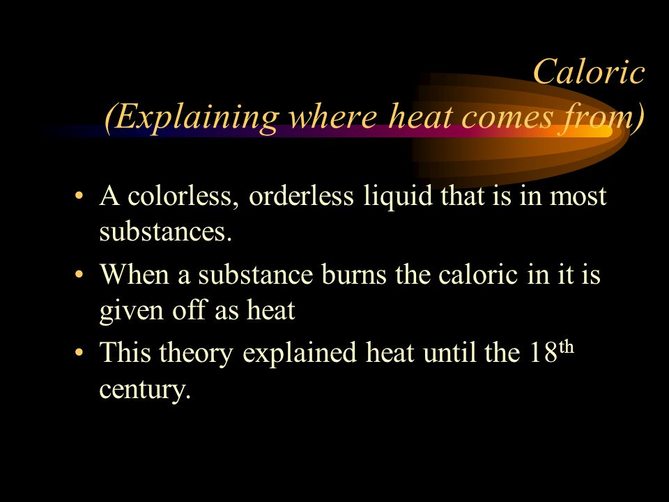 Caloric (Explaining where heat comes from) A colorless, orderless liquid that is in most substances. When a substance burns the caloric in it is given