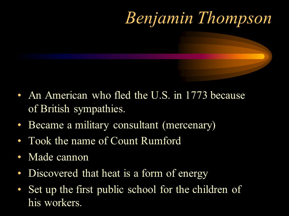 Benjamin Thompson An American who fled the U.S. in 1773 because of British sympathies. Became a military consultant (mercenary) Took the name of Count