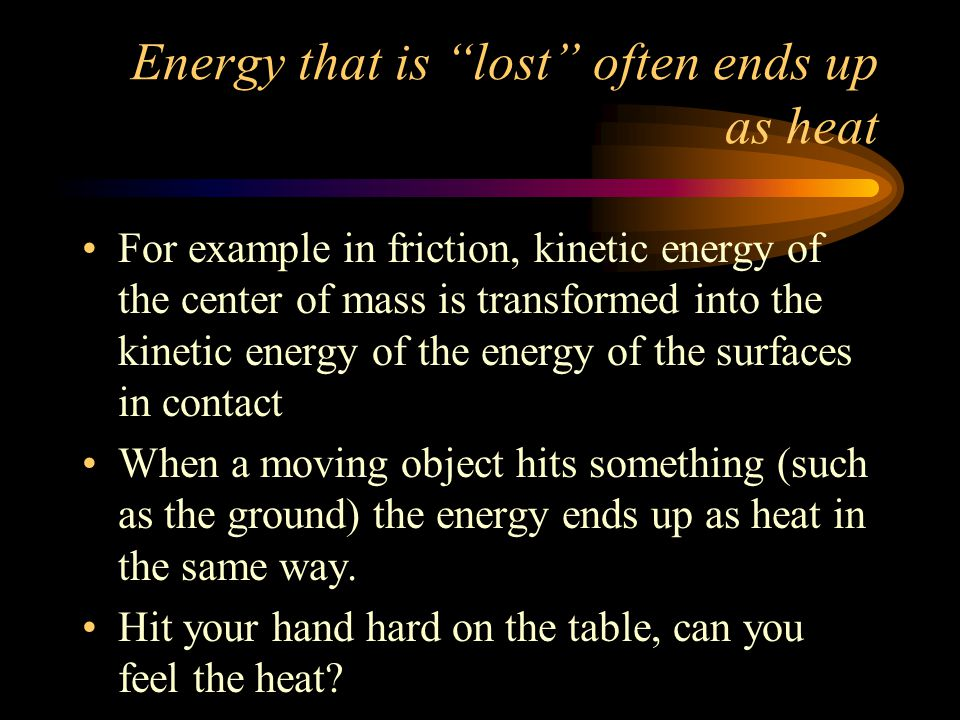 "Energy that is ""lost"" often ends up as heat For example in friction, kinetic energy of the center of mass is transformed into the kinetic energy of th"