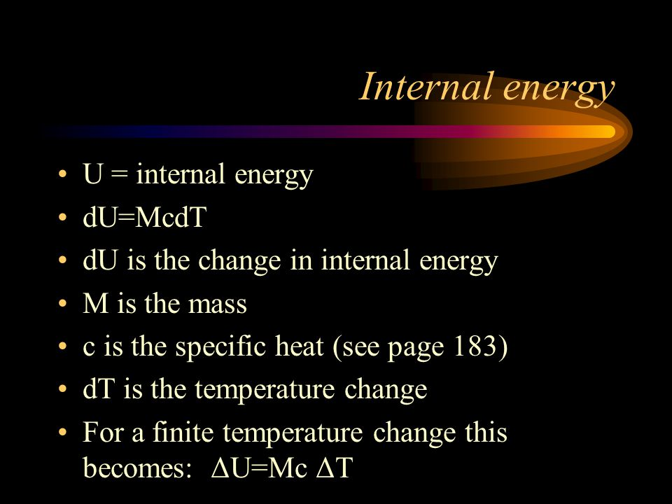 Internal energy U = internal energy dU=McdT dU is the change in internal energy M is the mass c is the specific heat (see page 183) dT is the temperat