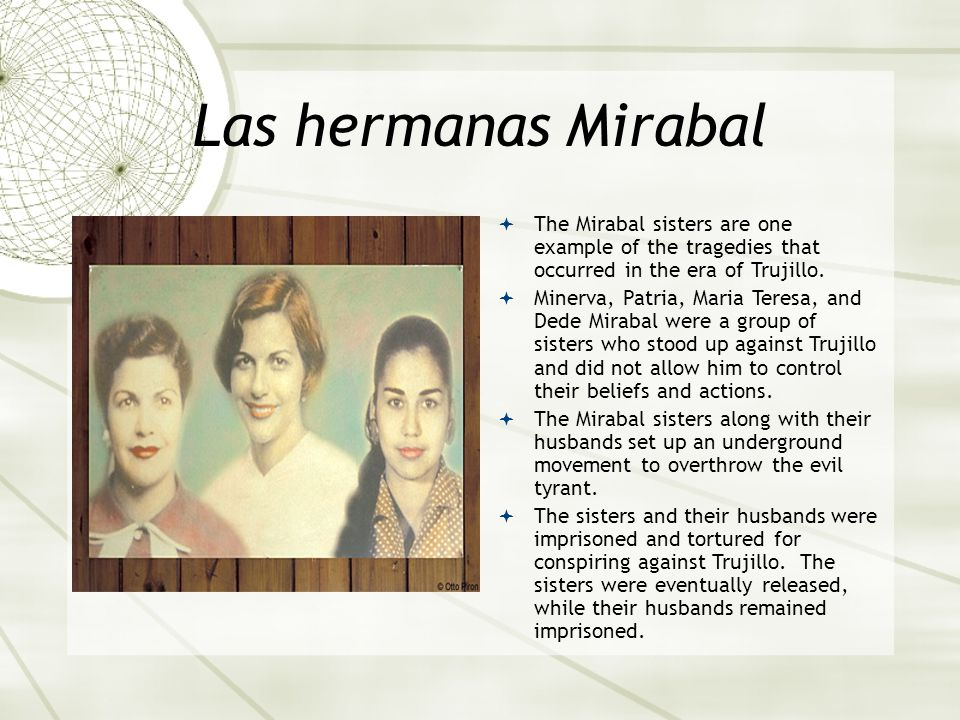 Las hermanas Mirabal  The Mirabal sisters are one example of the tragedies that occurred in the era of Trujillo.