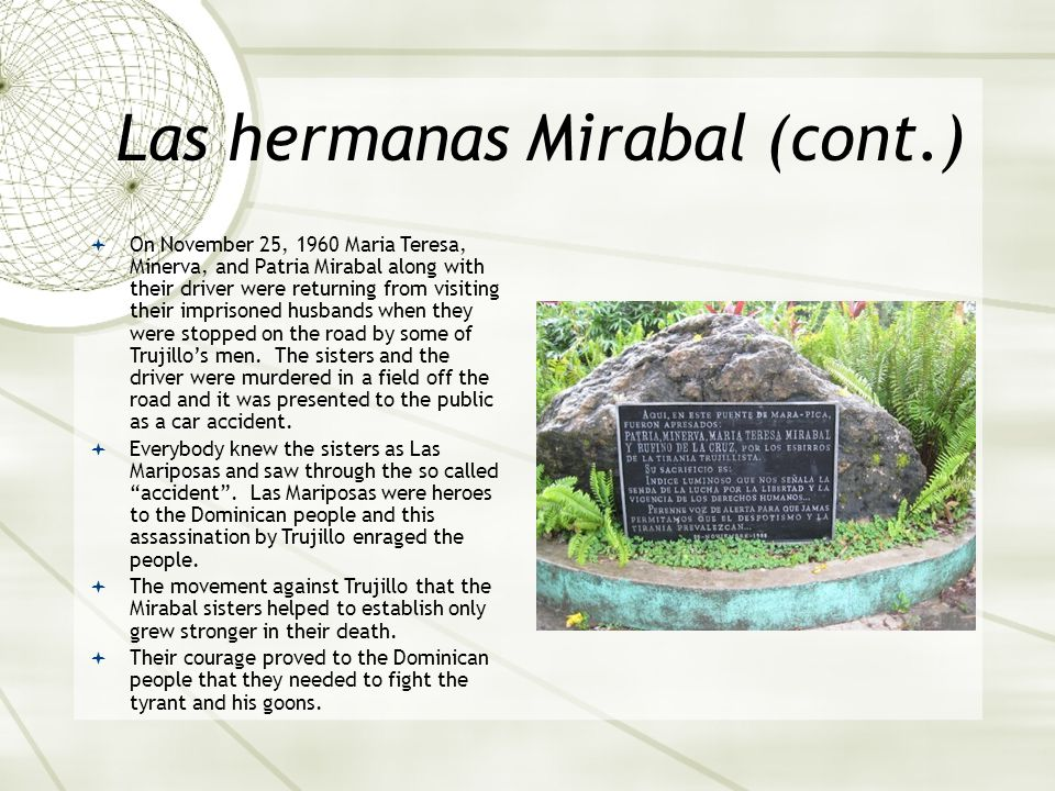 Las hermanas Mirabal (cont.)  On November 25, 1960 Maria Teresa, Minerva, and Patria Mirabal along with their driver were returning from visiting their imprisoned husbands when they were stopped on the road by some of Trujillo's men.