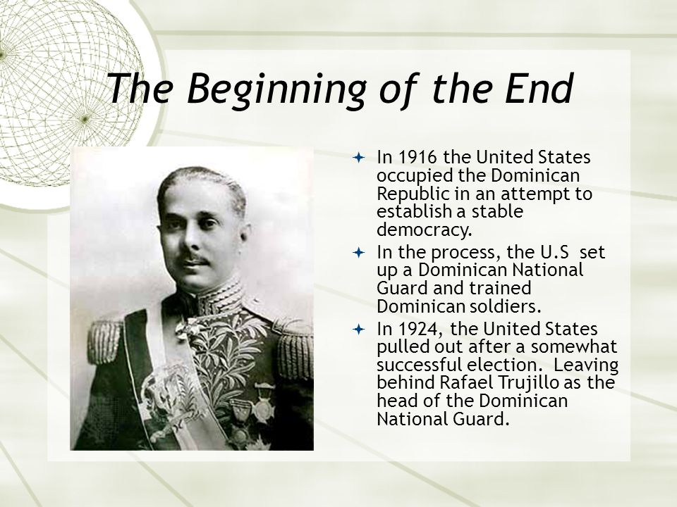 The Beginning of the End  In 1916 the United States occupied the Dominican Republic in an attempt to establish a stable democracy.