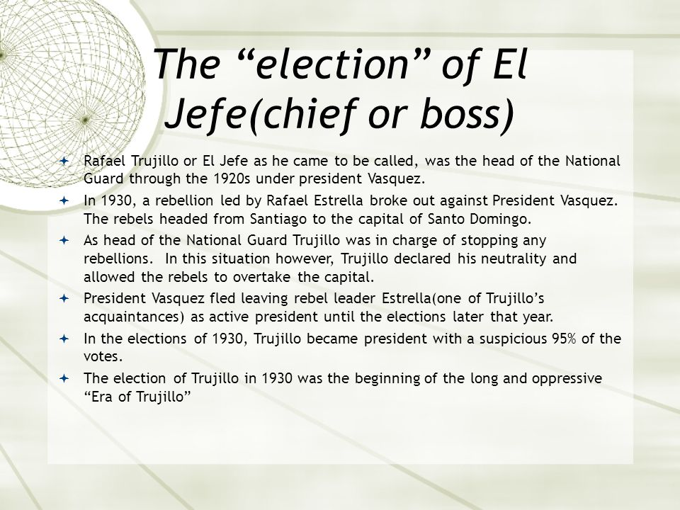 The election of El Jefe(chief or boss)  Rafael Trujillo or El Jefe as he came to be called, was the head of the National Guard through the 1920s under president Vasquez.