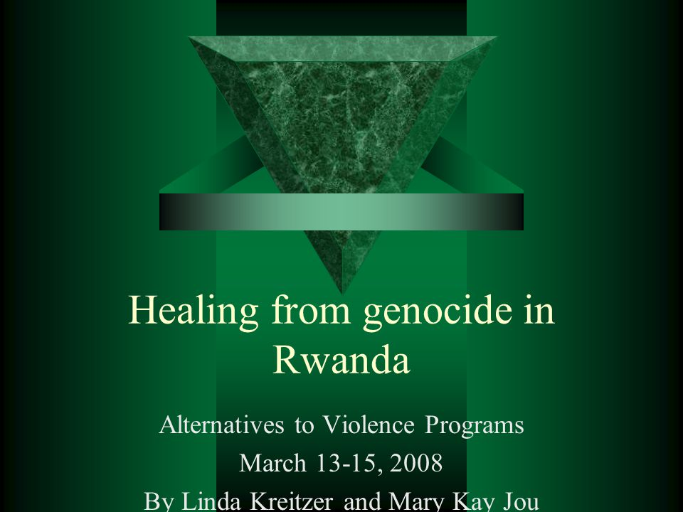 Healing from genocide in Rwanda Alternatives to Violence Programs March 13-15, 2008 By Linda Kreitzer and Mary Kay Jou