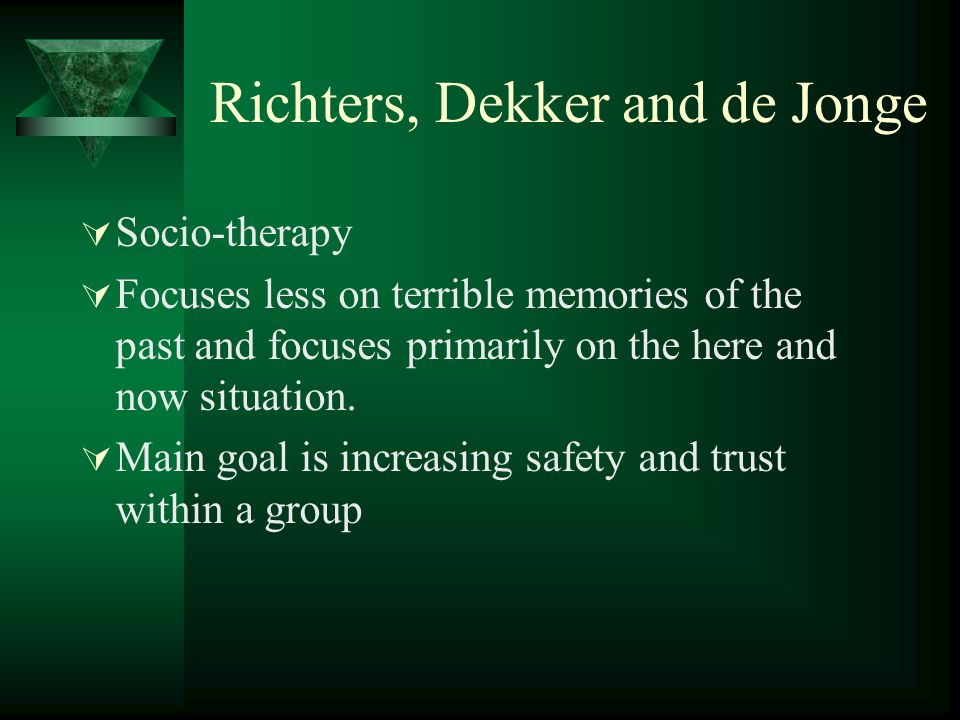Richters, Dekker and de Jonge  Socio-therapy  Focuses less on terrible memories of the past and focuses primarily on the here and now situation.