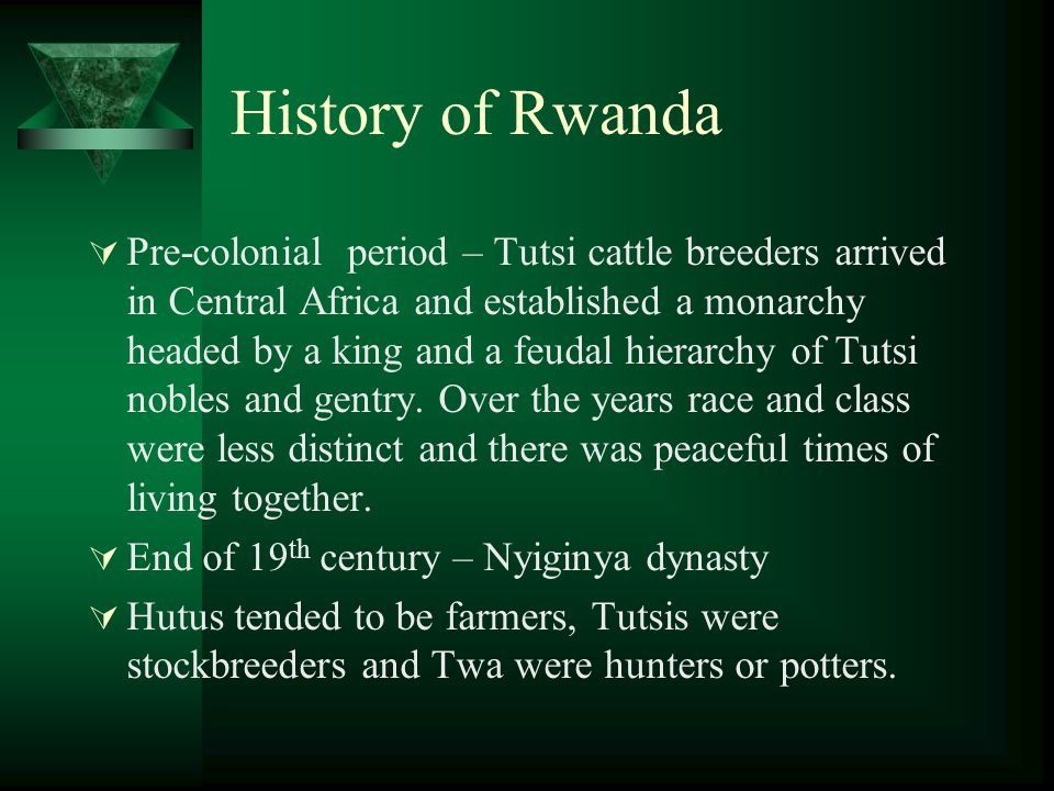 History of Rwanda  Pre-colonial period – Tutsi cattle breeders arrived in Central Africa and established a monarchy headed by a king and a feudal hierarchy of Tutsi nobles and gentry.