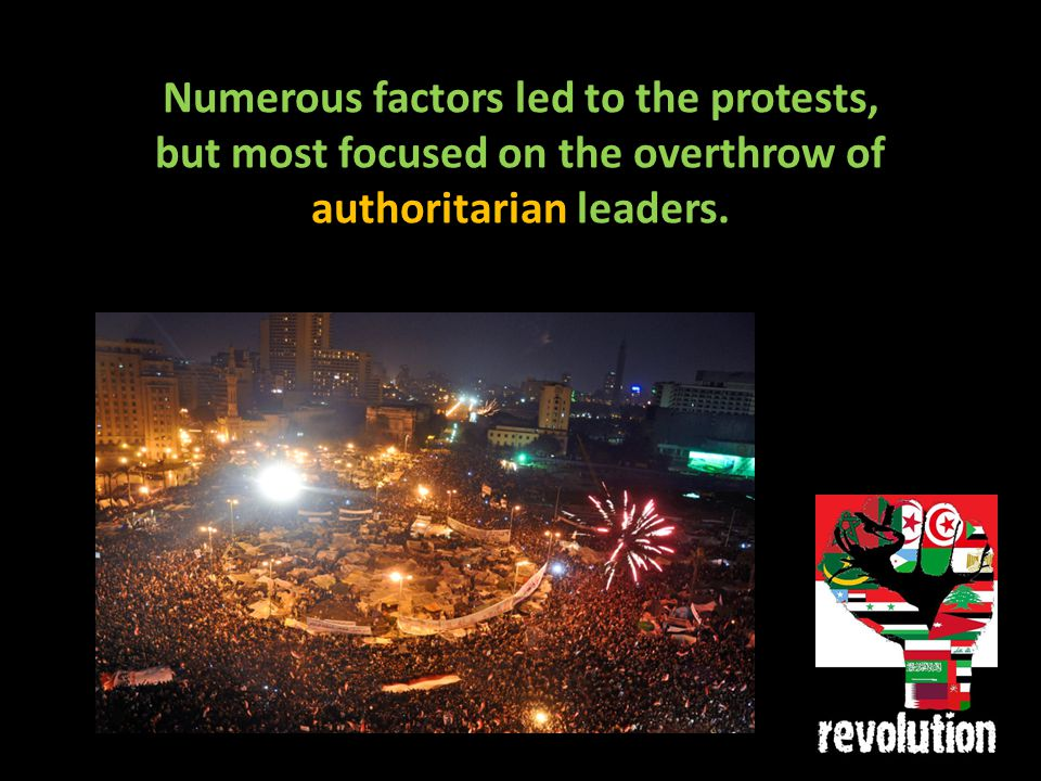Numerous factors led to the protests, but most focused on the overthrow of authoritarian leaders.