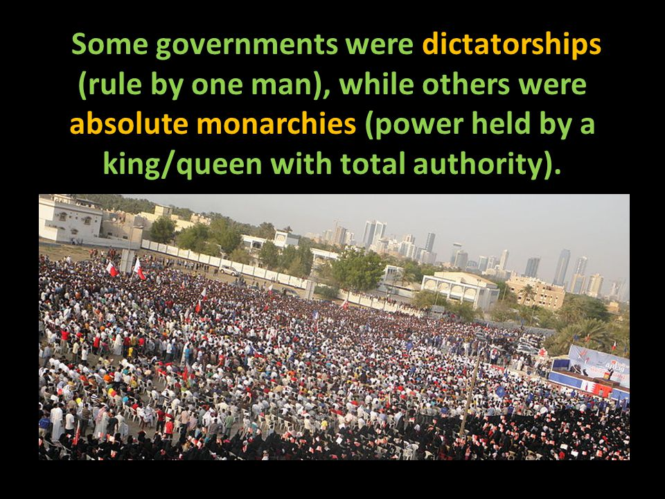 Some governments were dictatorships (rule by one man), while others were absolute monarchies (power held by a king/queen with total authority).