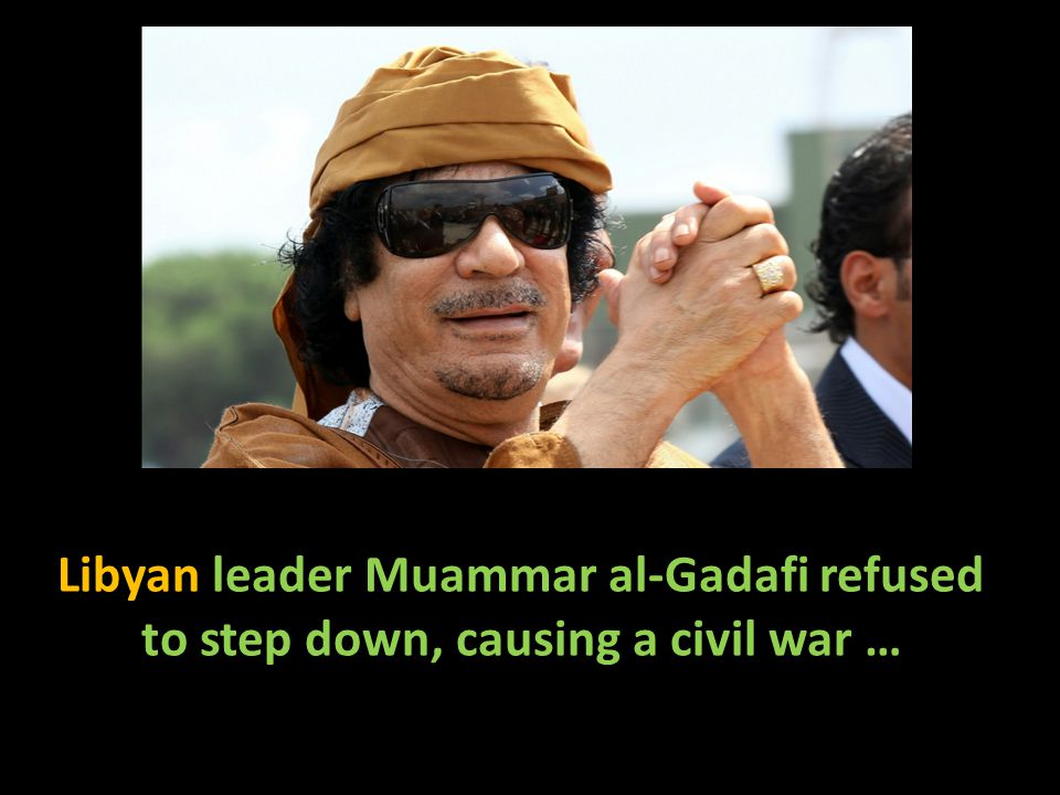 Libyan leader Muammar al-Gadafi refused to step down, causing a civil war …