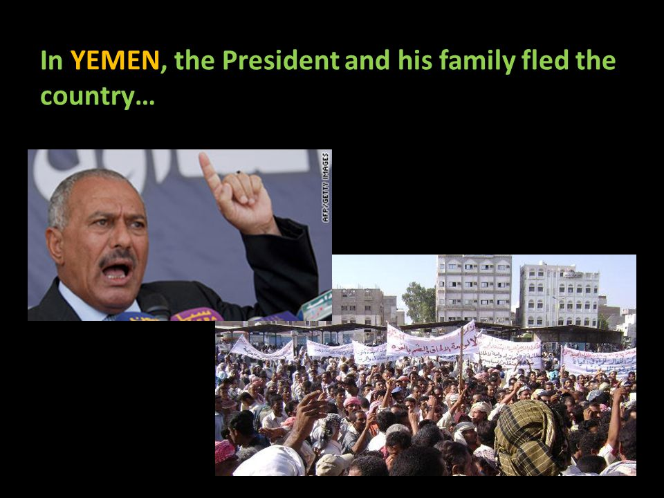 In YEMEN, the President and his family fled the country…