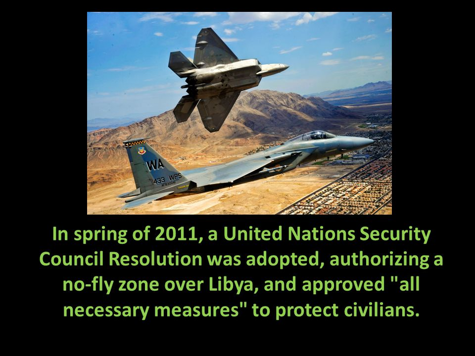 In spring of 2011, a United Nations Security Council Resolution was adopted, authorizing a no-fly zone over Libya, and approved all necessary measures to protect civilians.