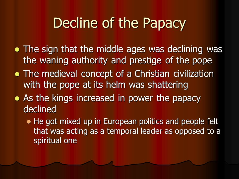 Decline of the Papacy The sign that the middle ages was declining was the waning authority and prestige of the pope The sign that the middle ages was