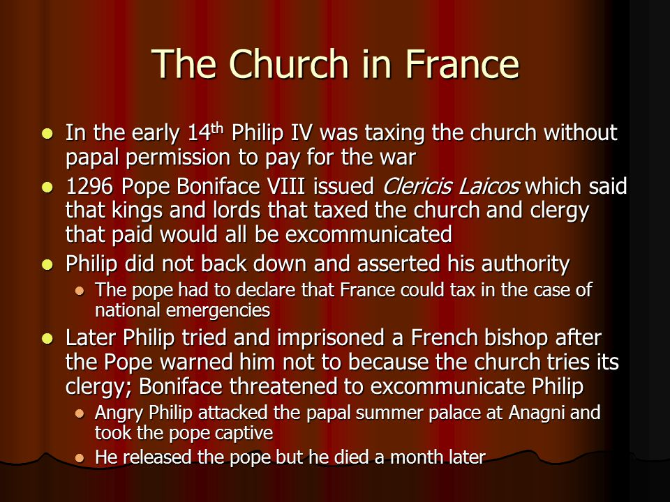 The Church in France In the early 14 th Philip IV was taxing the church without papal permission to pay for the war In the early 14 th Philip IV was t
