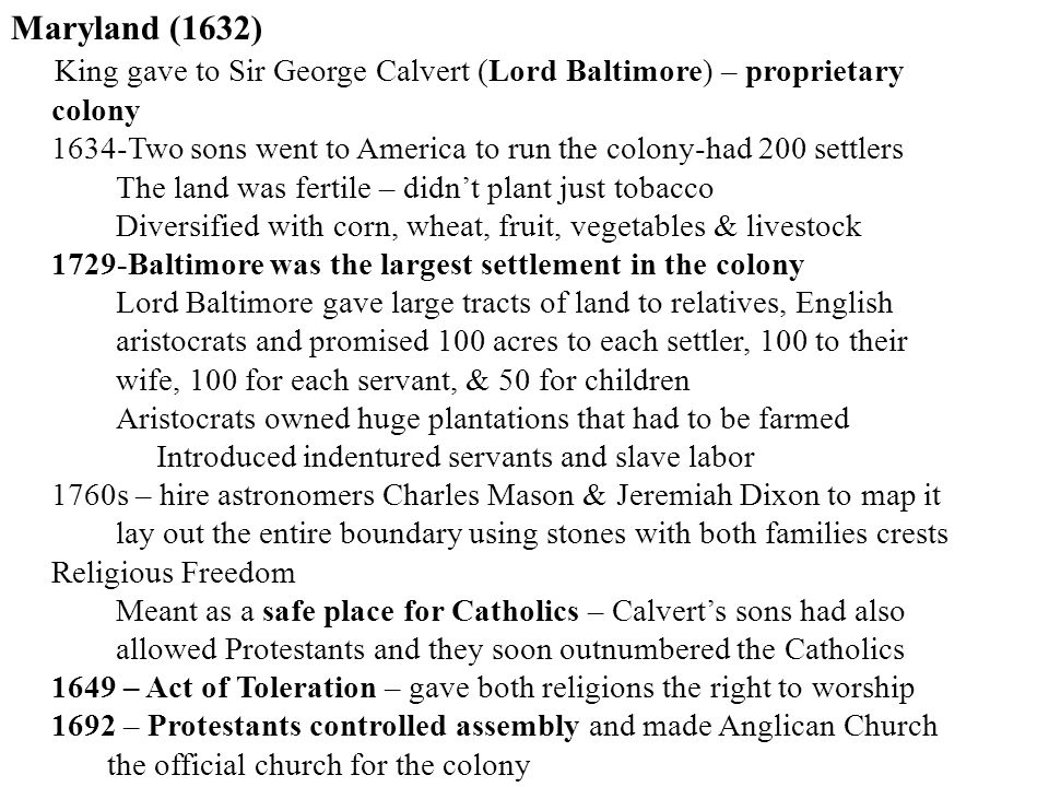 Maryland (1632) King gave to Sir George Calvert (Lord Baltimore) – proprietary colony 1634-Two sons went to America to run the colony-had 200 settlers