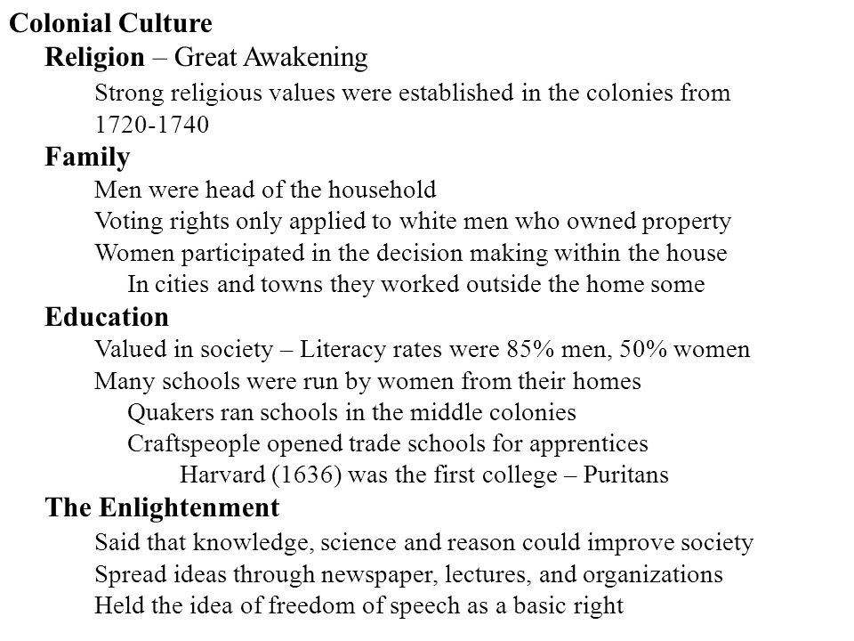 Colonial Culture Religion – Great Awakening Strong religious values were established in the colonies from 1720-1740 Family Men were head of the househ