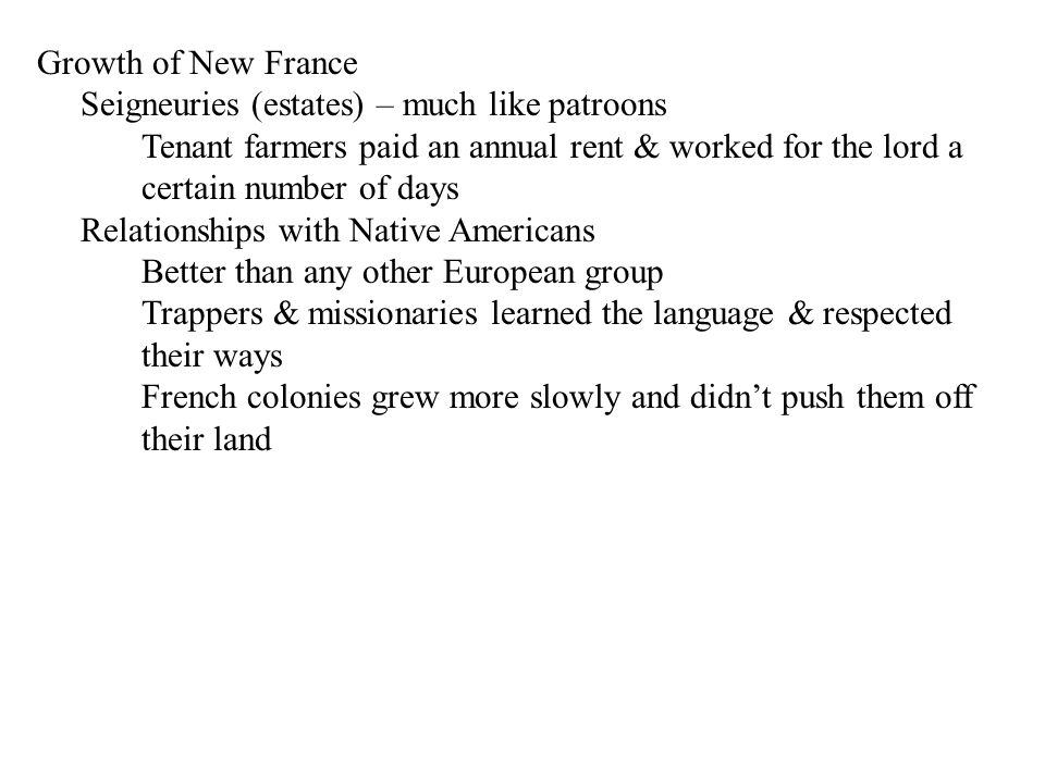 Growth of New France Seigneuries (estates) – much like patroons Tenant farmers paid an annual rent & worked for the lord a certain number of days Rela