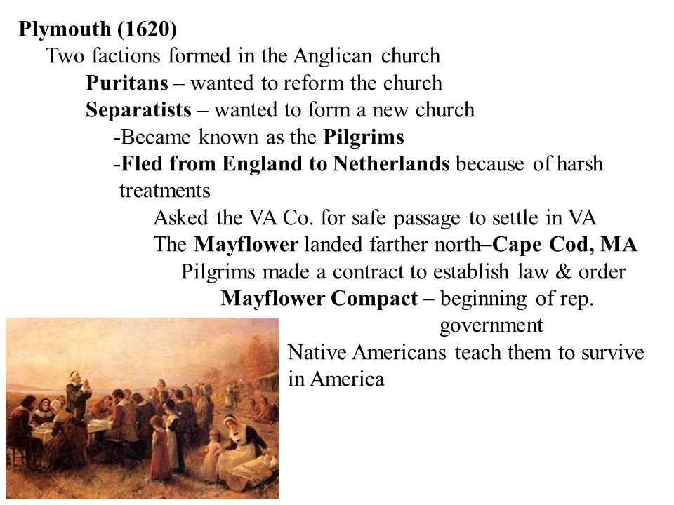 Plymouth (1620) Two factions formed in the Anglican church Puritans – wanted to reform the church Separatists – wanted to form a new church -Became kn