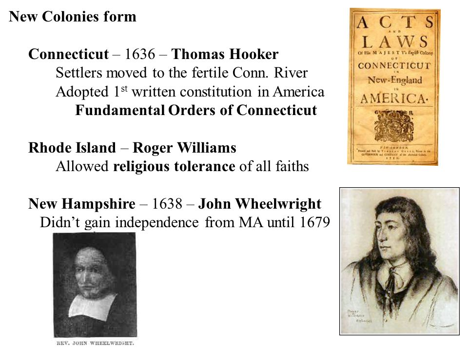 New Colonies form Connecticut – 1636 – Thomas Hooker Settlers moved to the fertile Conn. River Adopted 1 st written constitution in America Fundamenta