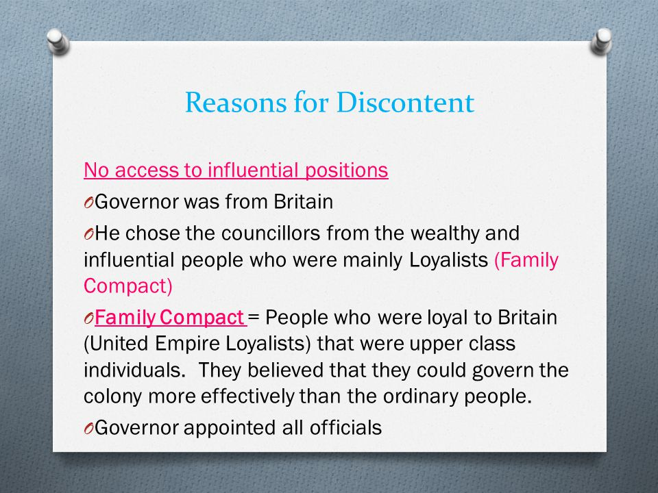 Reasons for Discontent No access to influential positions O Governor was from Britain O He chose the councillors from the wealthy and influential people who were mainly Loyalists (Family Compact) O Family Compact = People who were loyal to Britain (United Empire Loyalists) that were upper class individuals.