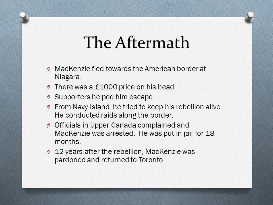 The Aftermath O MacKenzie fled towards the American border at Niagara.