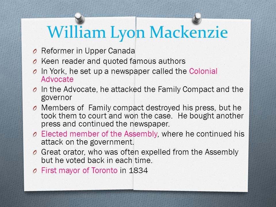 William Lyon Mackenzie O Reformer in Upper Canada O Keen reader and quoted famous authors O In York, he set up a newspaper called the Colonial Advocate O In the Advocate, he attacked the Family Compact and the governor O Members of Family compact destroyed his press, but he took them to court and won the case.