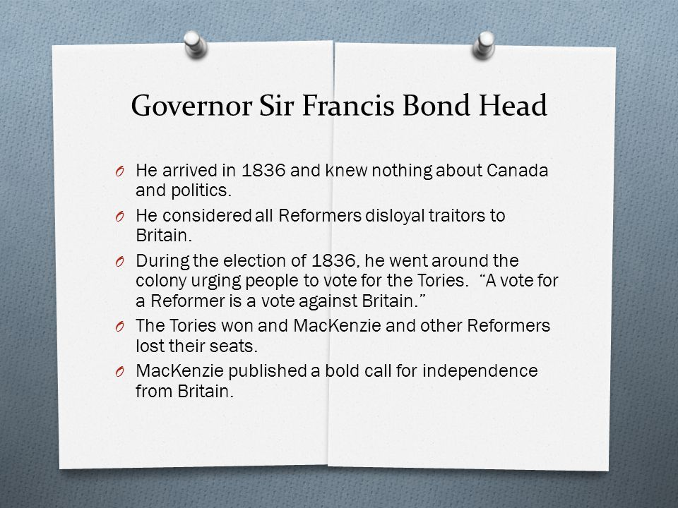 Governor Sir Francis Bond Head O He arrived in 1836 and knew nothing about Canada and politics.