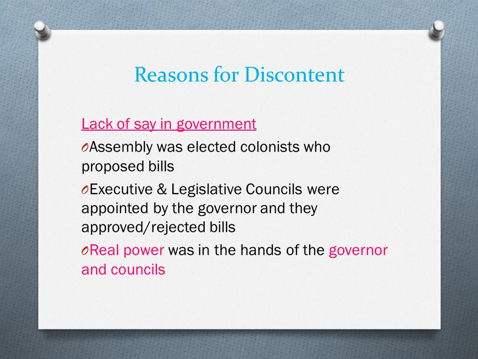 Reasons for Discontent Lack of say in government O Assembly was elected colonists who proposed bills O Executive & Legislative Councils were appointed by the governor and they approved/rejected bills O Real power was in the hands of the governor and councils