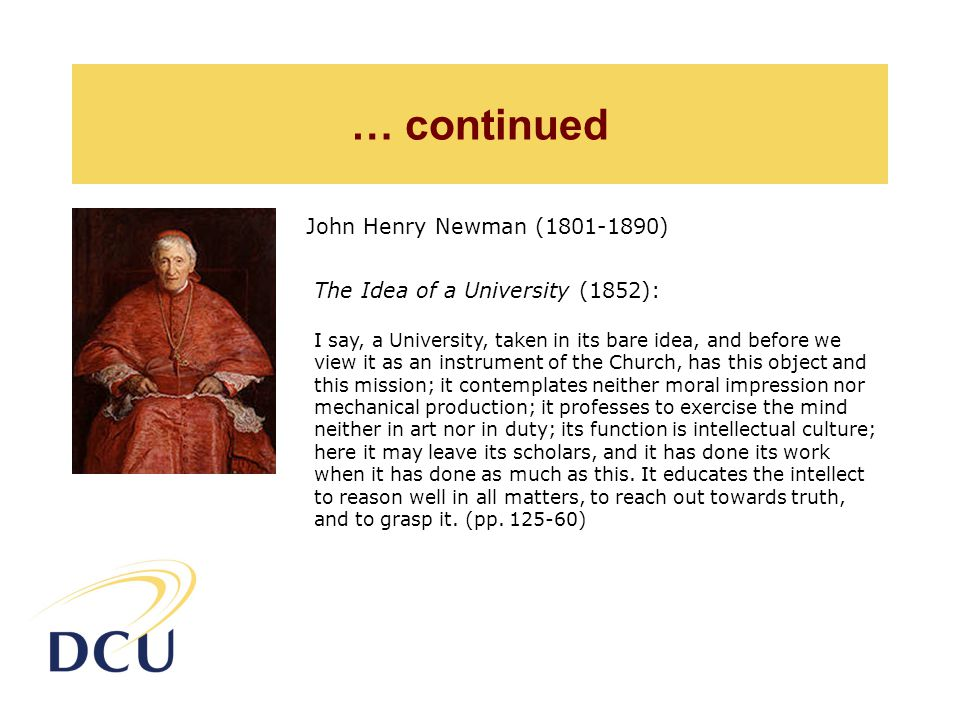 … continued John Henry Newman (1801-1890) The Idea of a University (1852): I say, a University, taken in its bare idea, and before we view it as an instrument of the Church, has this object and this mission; it contemplates neither moral impression nor mechanical production; it professes to exercise the mind neither in art nor in duty; its function is intellectual culture; here it may leave its scholars, and it has done its work when it has done as much as this.