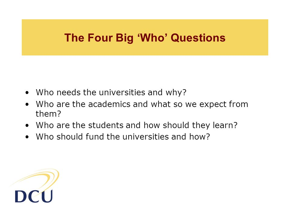 The Four Big 'Who' Questions Who needs the universities and why.