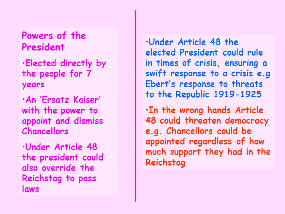 Powers of the President Elected directly by the people for 7 years An 'Ersatz Kaiser' with the power to appoint and dismiss Chancellors Under Article