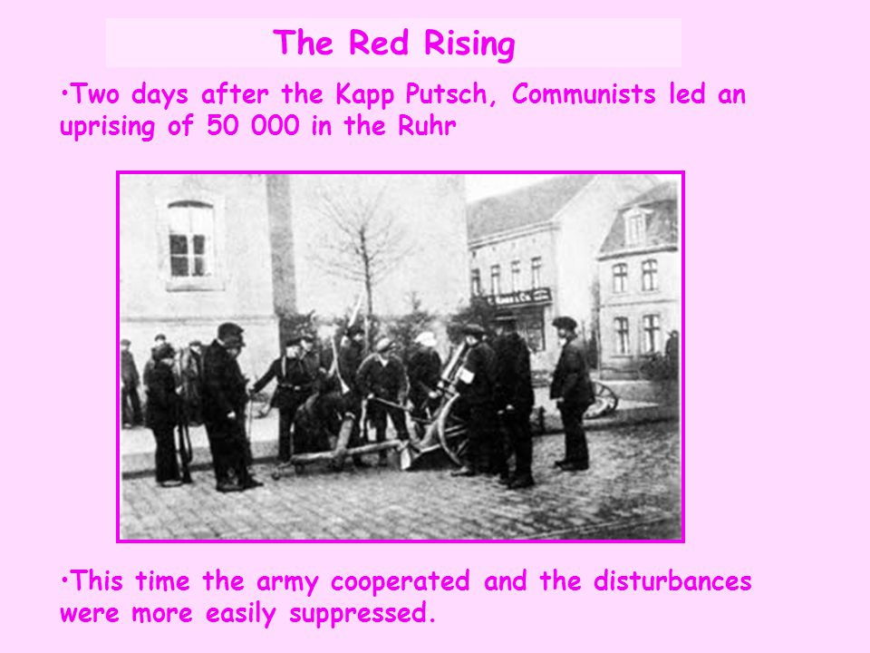 Two days after the Kapp Putsch, Communists led an uprising of 50 000 in the Ruhr This time the army cooperated and the disturbances were more easily s