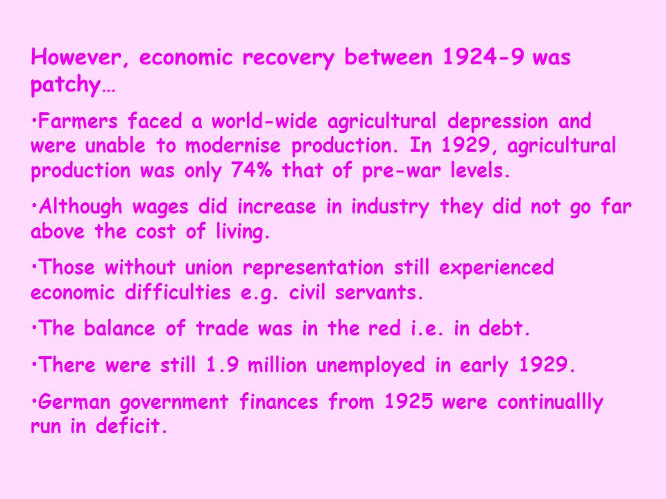 However, economic recovery between 1924-9 was patchy… Farmers faced a world-wide agricultural depression and were unable to modernise production. In 1
