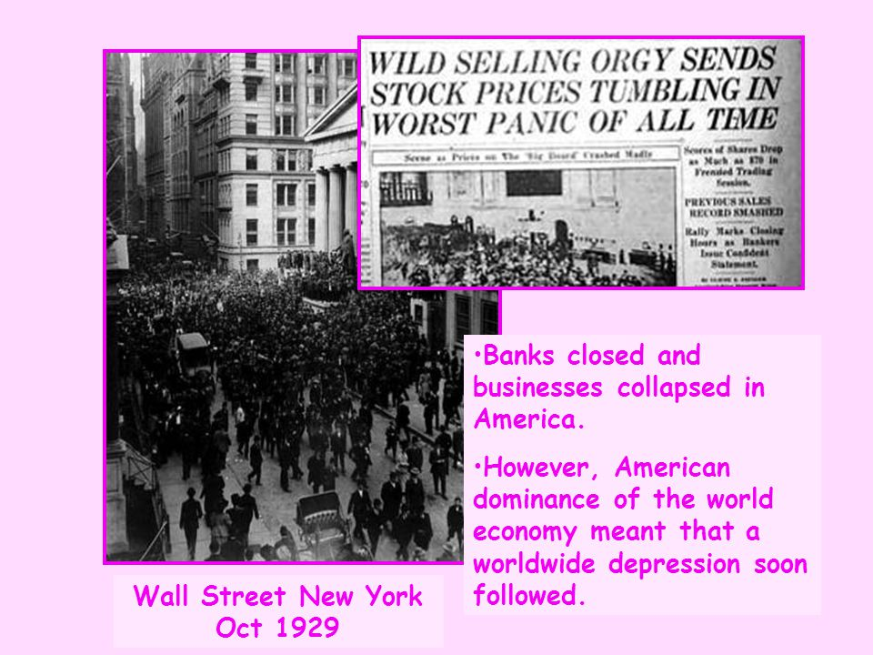 Banks closed and businesses collapsed in America. However, American dominance of the world economy meant that a worldwide depression soon followed. Wa
